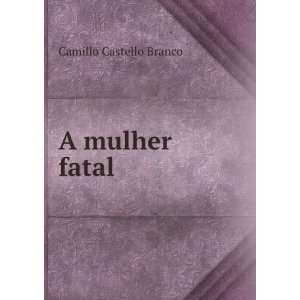 A mulher fatal: Camillo Castello Branco: Books