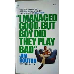 I managed good, but boy did they play bad. Jim Bouton: Books