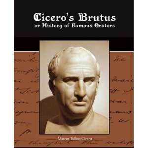 Ciceros Brutus or History of Famous Orators