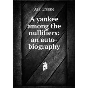 yankee among the nullifiers: an auto biography: Asa Greene: Books