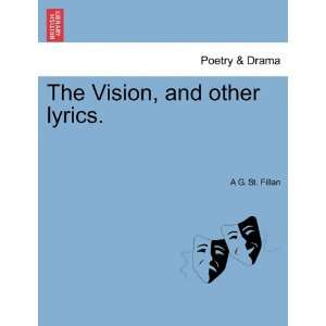 The Vision, and other lyrics. (9781241543150): A G. St