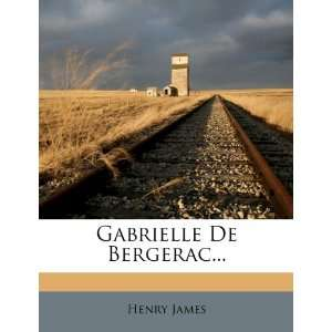 Gabrielle De Bergerac (9781272127039): Henry James: Books